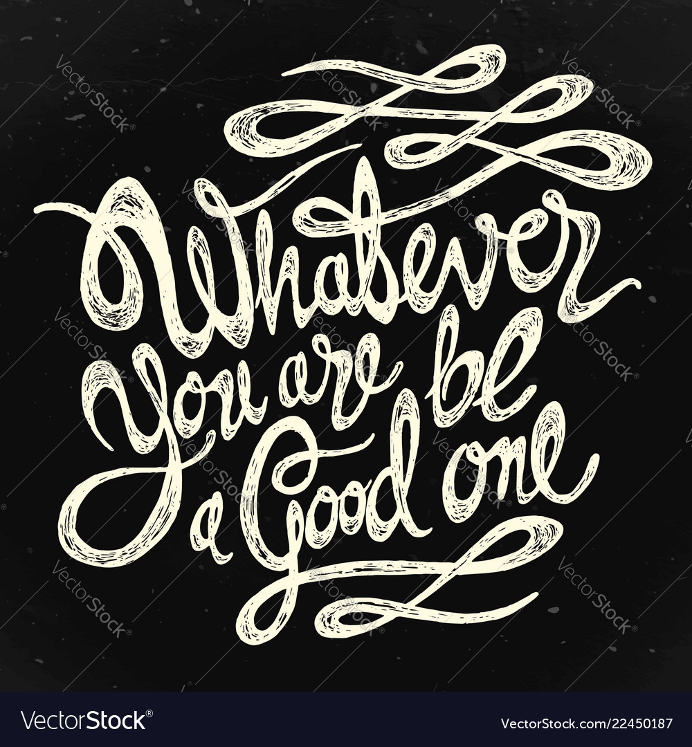Watever you are be a good one bw