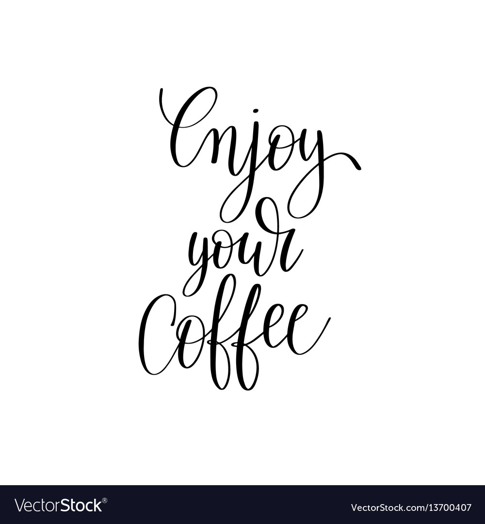 Enjoy your coffee black and white hand written