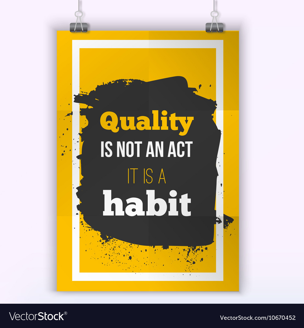 Quality is not an act it is a habit