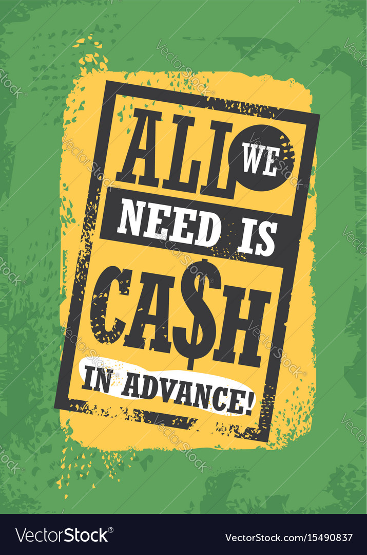 All we need is cash in advance