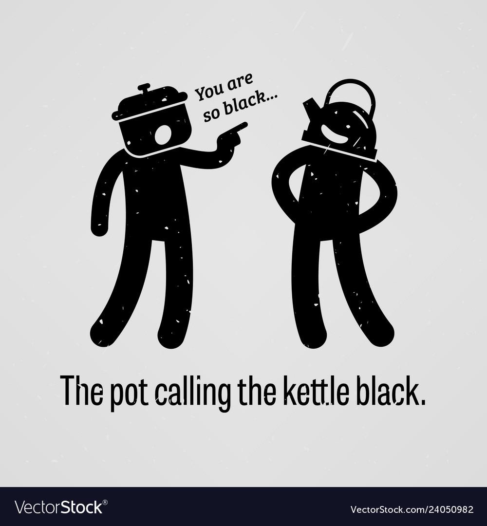 The pot calling the kettle black a motivational