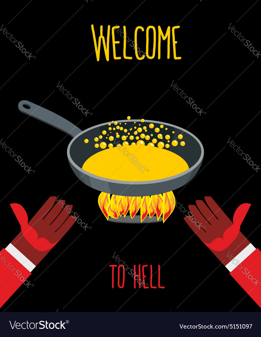 Welcome to hell Heated frying pan with boiling oil