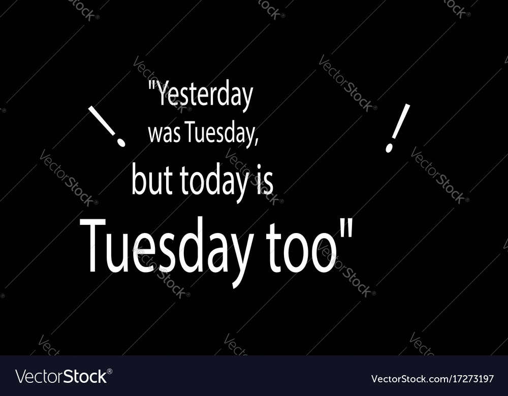 Yesterday was tuesday but today is tuesday too