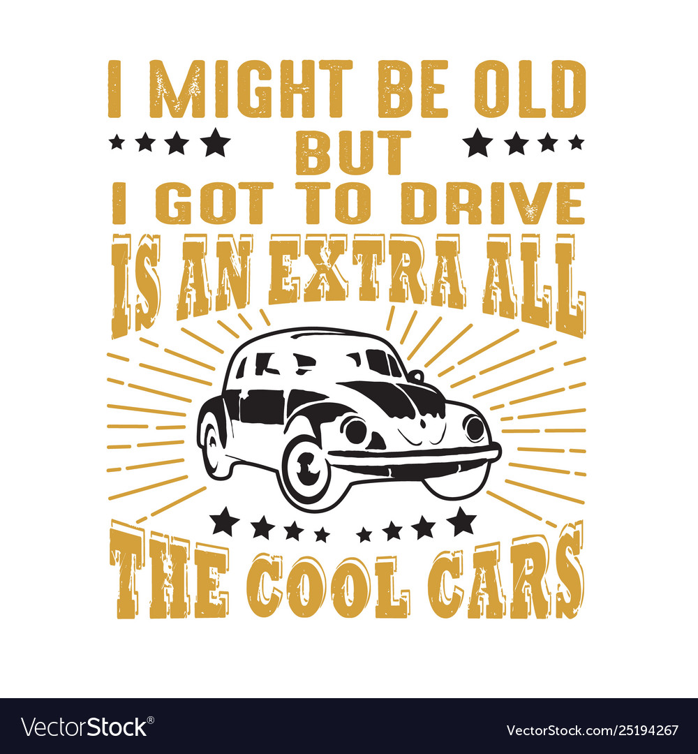 Car quote and saying i might be old but i got to