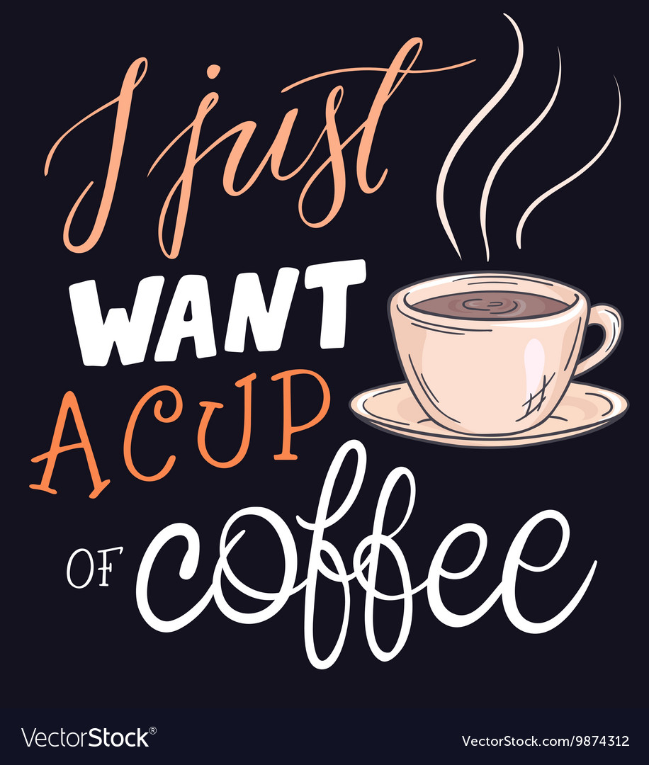 Hand lettering quote - i just want a cup coffee