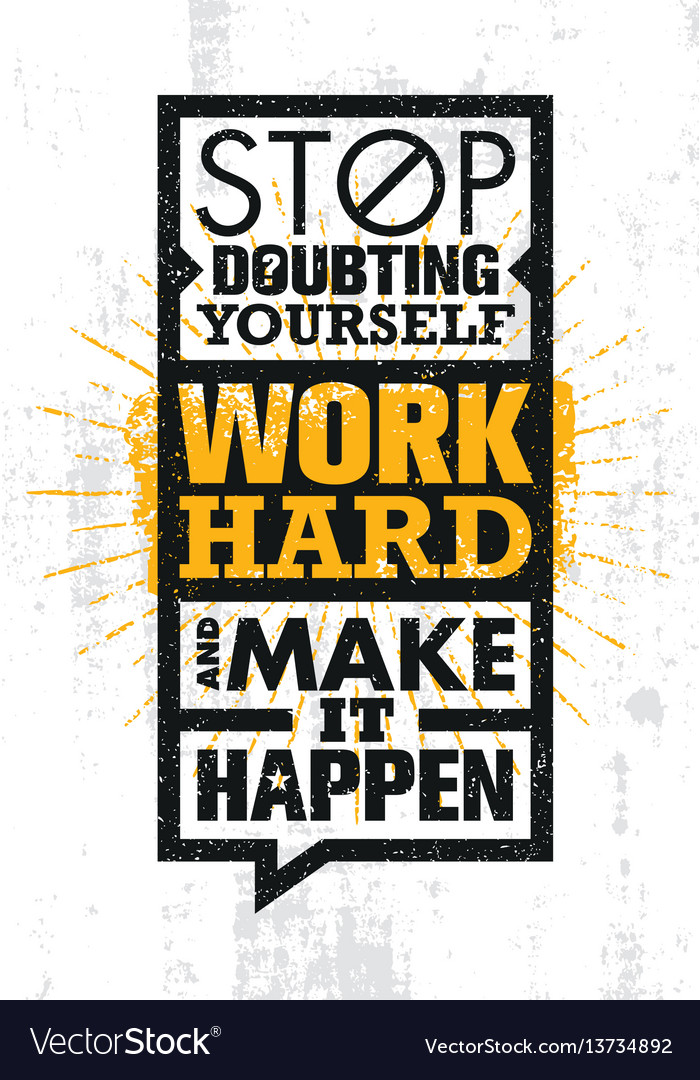 Stop doubting yourself work hard and make it