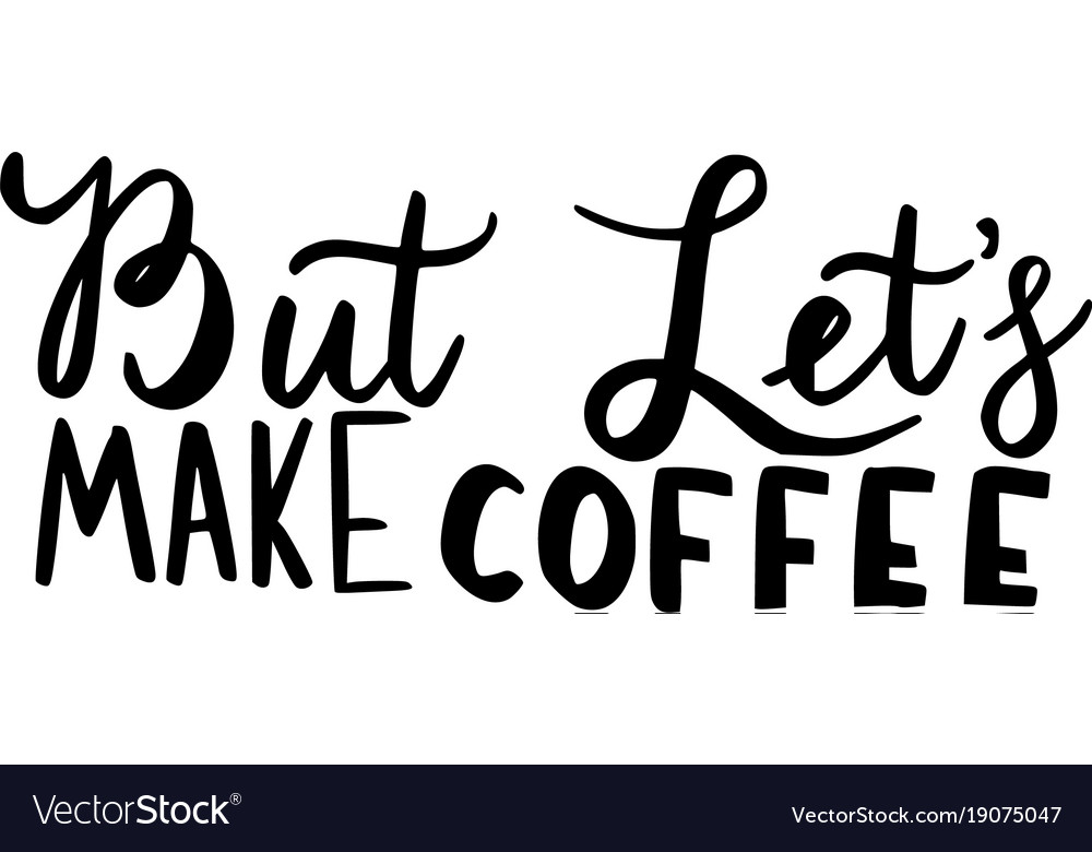 But lets make coffee brush hand drawn inscription vector image
