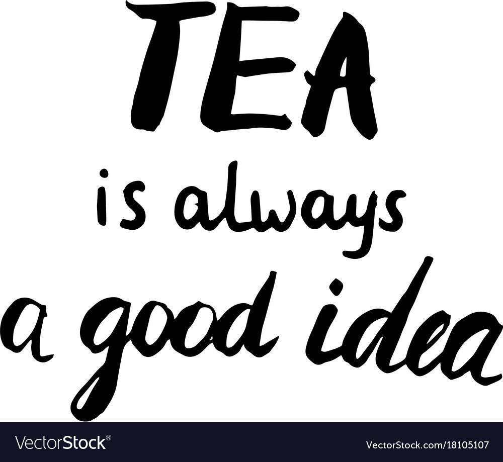 tea is always a good idea calligraphic poster vector image