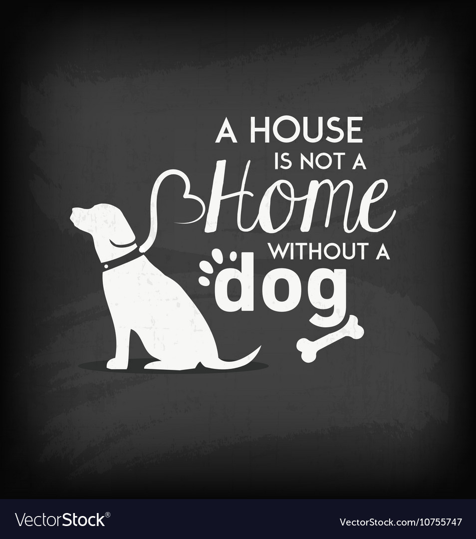 A house is not a home until you have a dog.