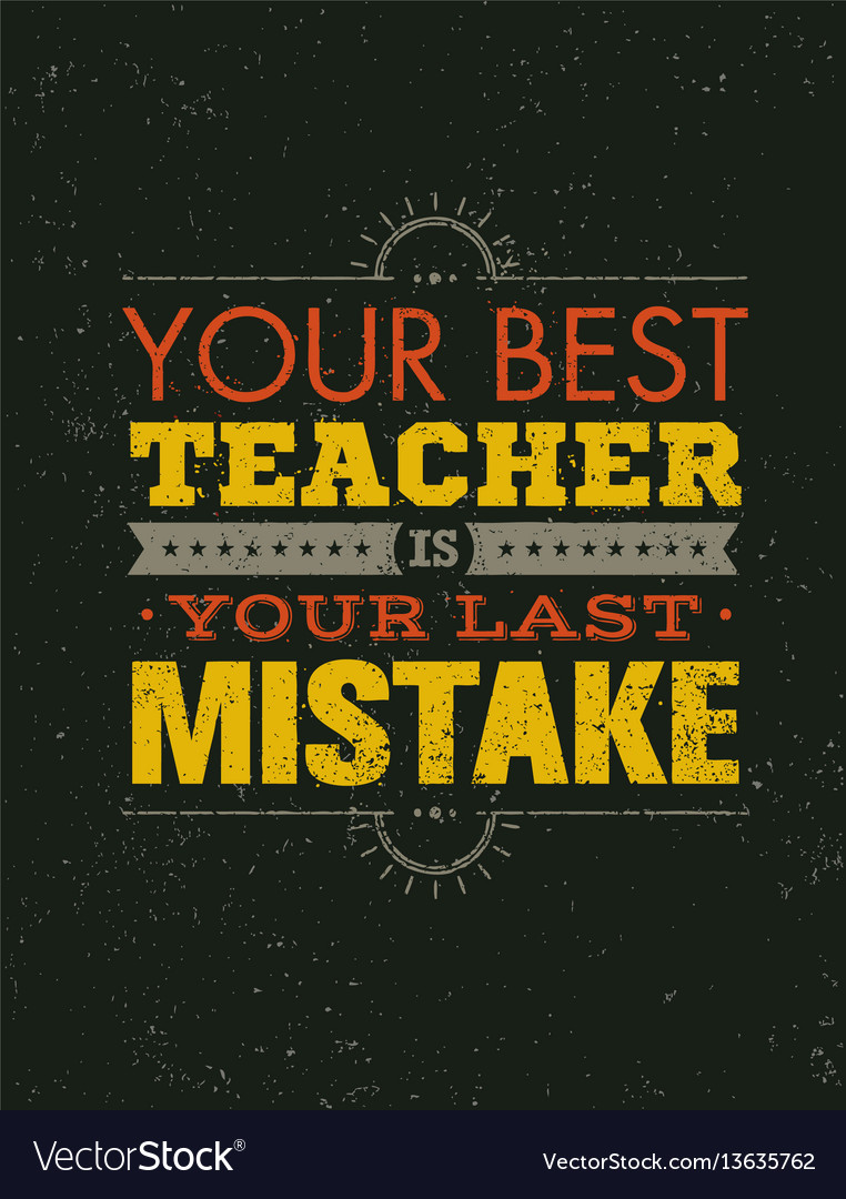 Your best teacher is your last mistake creative