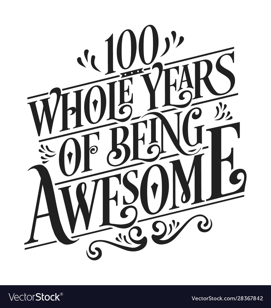 100 whole years being awesome