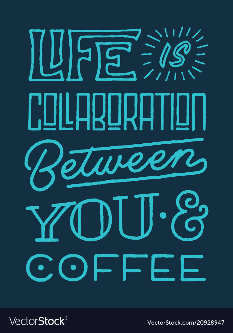 Life is collaboration between you and coffee quote