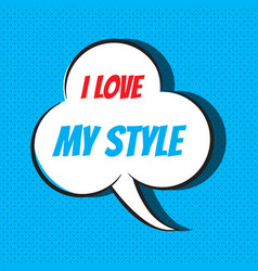 comic speech bubble with phrase i love my style vector image