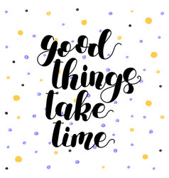 good things take time lettering vector image