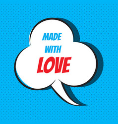 Comic speech bubble with phrase made with love vector