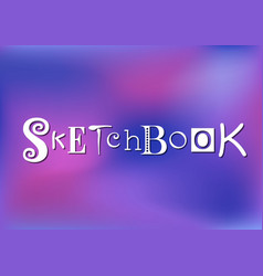 Lettering of sketchbook on pink violet background vector