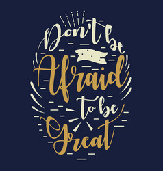 Dont be afraid to be great inspirational quote vector