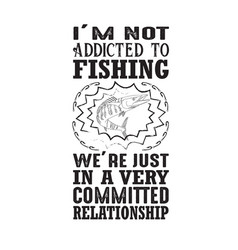 Fishing quote i m not addicted to vector