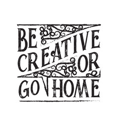 Inspiring quote and saying be creative or go home vector