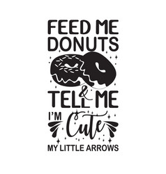 Donuts quote feed me and tell me i m cute vector