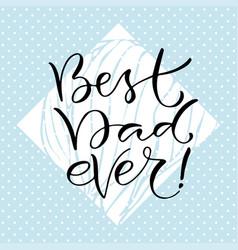 best dad ever handwritten positive quote to vector image
