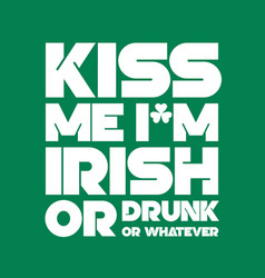 kiss me i am irish or drunk or whatever lettering vector image