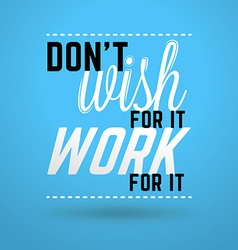 Motivational Typographic Quote - Dont wish for it vector image