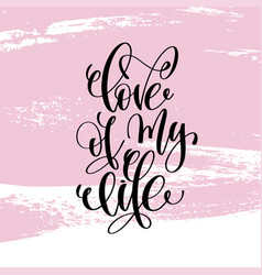 Love of my life hand written lettering positive vector