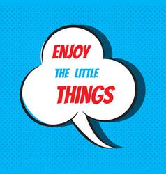 Comic speech bubble with phrase enjoy the little vector