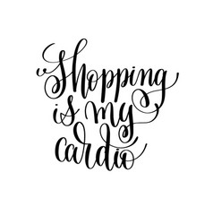 Shopping is my cardio black and white handwritten vector