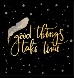 good things take time hand drawn calligraphy vector image