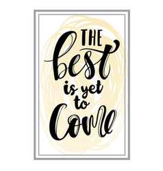 The best is yet come hand drawn calligraphy vector