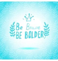 Be Brave Be Bolder lettering calligraphy vector
