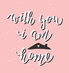 with you i am home modern ink brush calligraphy vector image