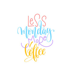 Less monday more coffee hand lettering positive vector