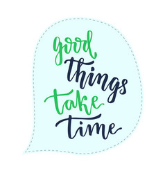 Good things take time handwritten calligraphic vector