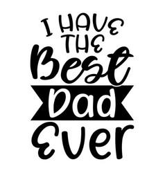 I have best dad ever lettering design vector