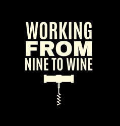 Working from nine to wine quote typographical vector