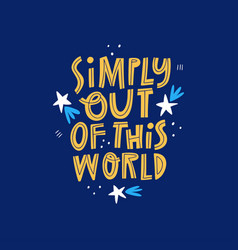 Simply out of this world hand drawn lettering vector