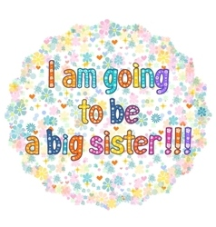 I am going to be a Big sister vector image vector image