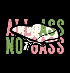 T-shirt design slogan typography all ass no gass vector