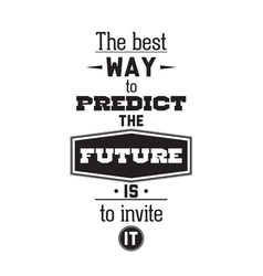The best way to predict the future is to invite it vector image