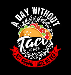 A day without taco just kidding i have no idea vector