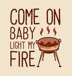 T-shirt come on baby light my fire with grill vector
