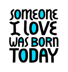 someone i love was born today lettering vector image