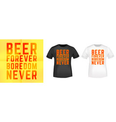 beer forever - boredom never t-shirt print for t vector image