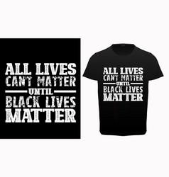 All lives cant matter until black lives matter vector