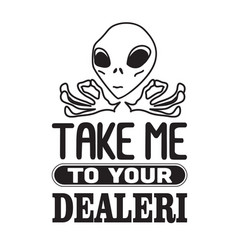 aliens quotes and slogan good for t-shirt take me vector image