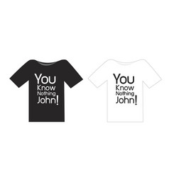 black and white t shirt you know nothing john vector image