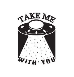 Ufo quotes and slogan good for t-shirt take me vector